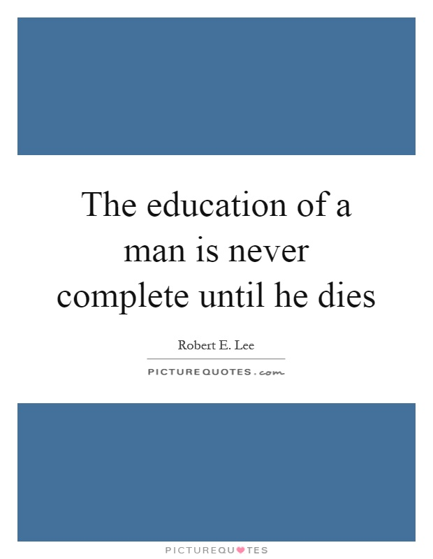 The education of a man is never complete until he dies Picture Quote #1