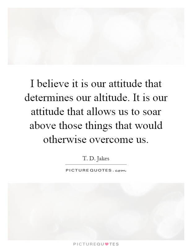 I believe it is our attitude that determines our altitude. It is our attitude that allows us to soar above those things that would otherwise overcome us Picture Quote #1