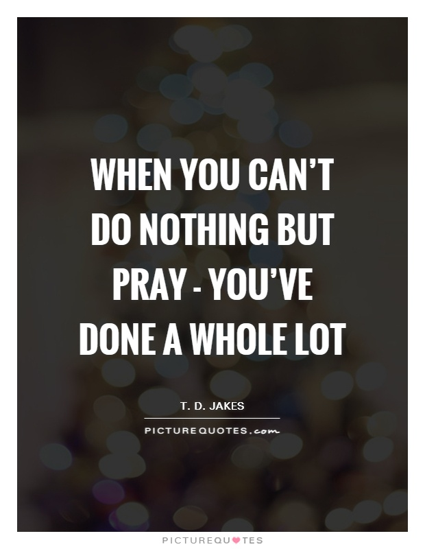 When you can't do nothing but pray - you've done a whole lot Picture Quote #1