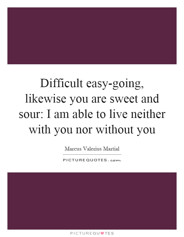 Difficult easy-going, likewise you are sweet and sour: I am able to live neither with you nor without you Picture Quote #1