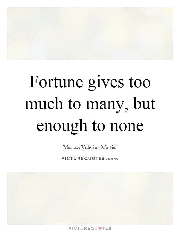 Fortune gives too much to many, but enough to none Picture Quote #1