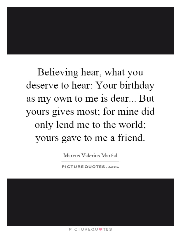 Believing hear, what you deserve to hear: Your birthday as my own to me is dear... But yours gives most; for mine did only lend me to the world; yours gave to me a friend Picture Quote #1