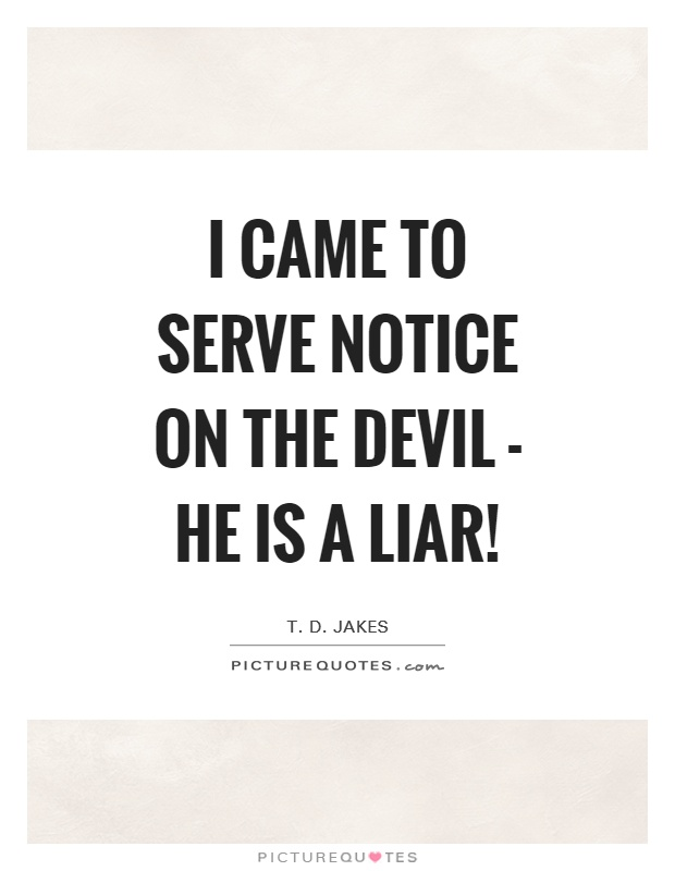 I came to serve notice on the devil - he is a liar! Picture Quote #1