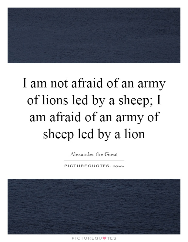 I am not afraid of an army of lions led by a sheep; I am afraid of an army of sheep led by a lion Picture Quote #1