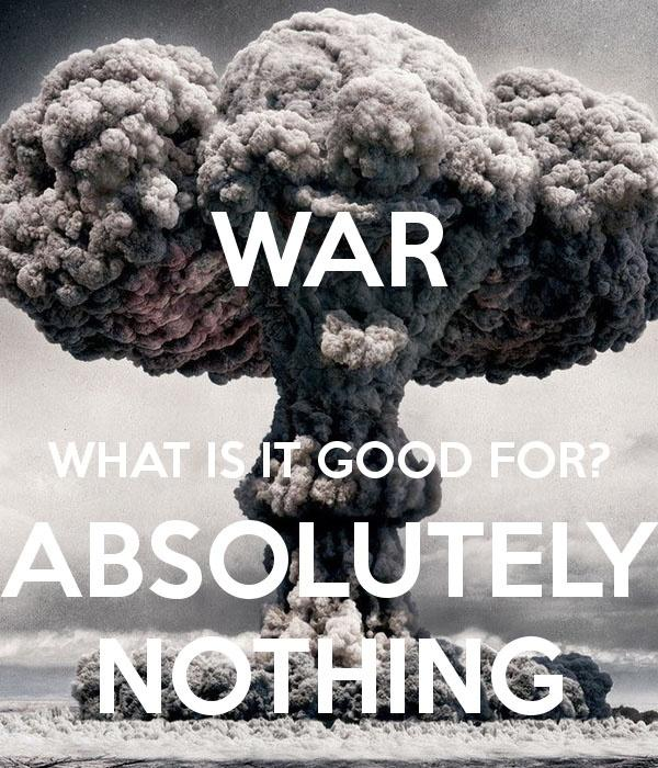 War! What is it good for? Absolutely nothing! Picture Quote #1