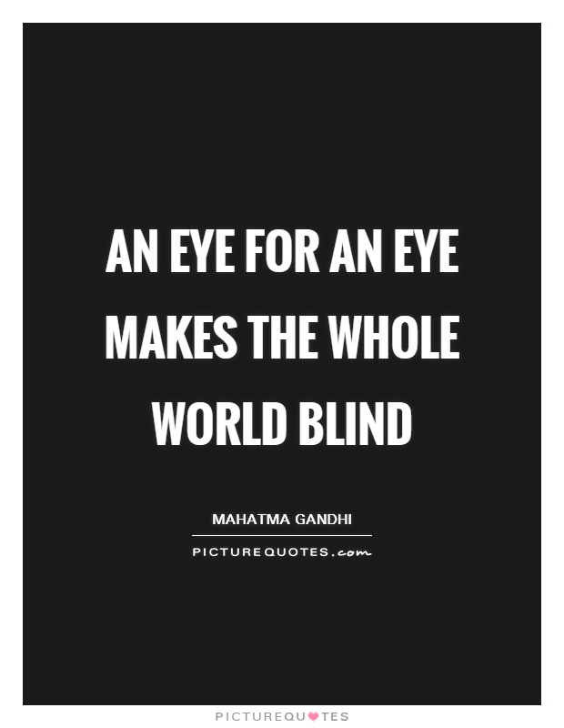 An eye for an eye makes the whole world blind Picture Quote #1