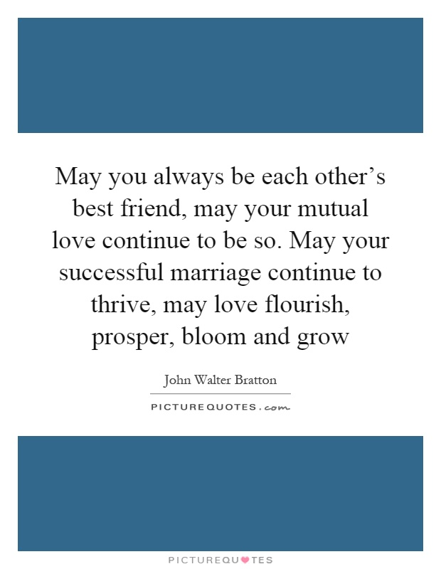 May you always be each other's best friend, may your mutual love continue to be so. May your successful marriage continue to thrive, may love flourish, prosper, bloom and grow Picture Quote #1