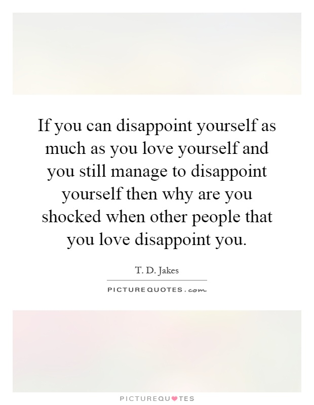 T D Jakes Quotes. If You Can Disappoint Yourself As Much As You Love  Yourself And You Still Manage To