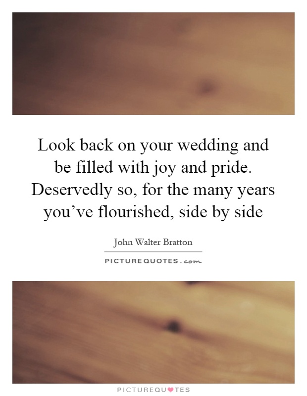 Look back on your wedding and be filled with joy and pride. Deservedly so, for the many years you've flourished, side by side Picture Quote #1