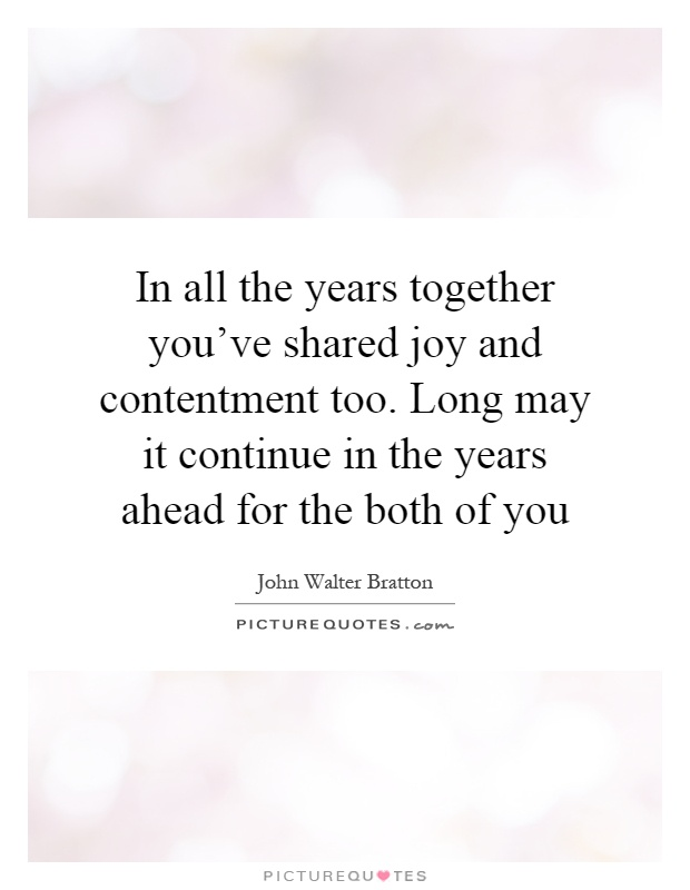 In all the years together you've shared joy and contentment too. Long may it continue in the years ahead for the both of you Picture Quote #1