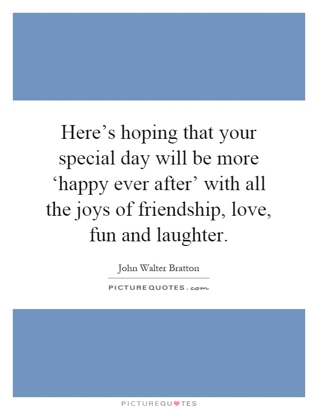 Here's hoping that your special day will be more 'happy ever after' with all the joys of friendship, love, fun and laughter Picture Quote #1