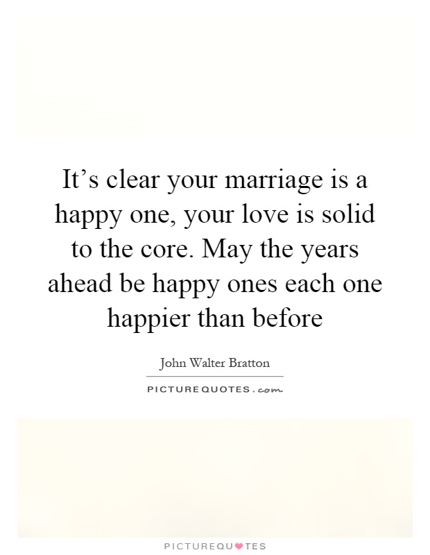 It's clear your marriage is a happy one, your love is solid to the core. May the years ahead be happy ones each one happier than before Picture Quote #1