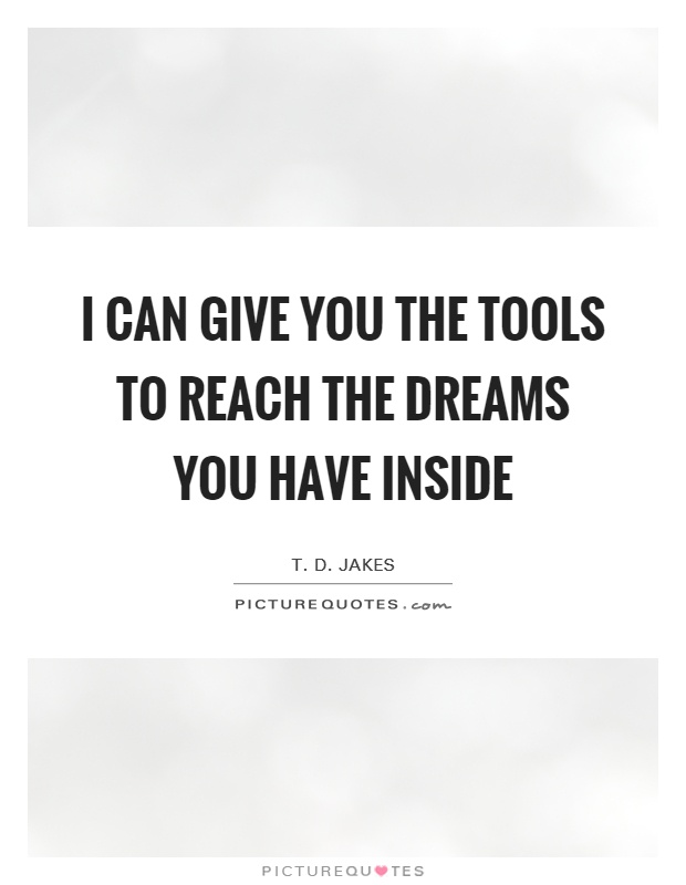 I can give you the tools to reach the dreams you have inside Picture Quote #1