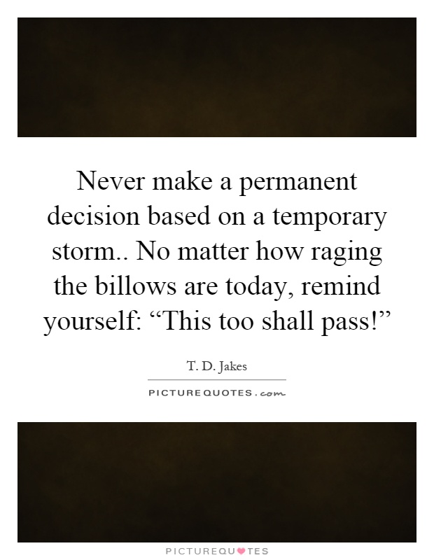 "Never make a permanent decision based on a temporary storm.. No matter how raging the billows are today, remind yourself: ""This too shall pass!"" Picture Quote #1"