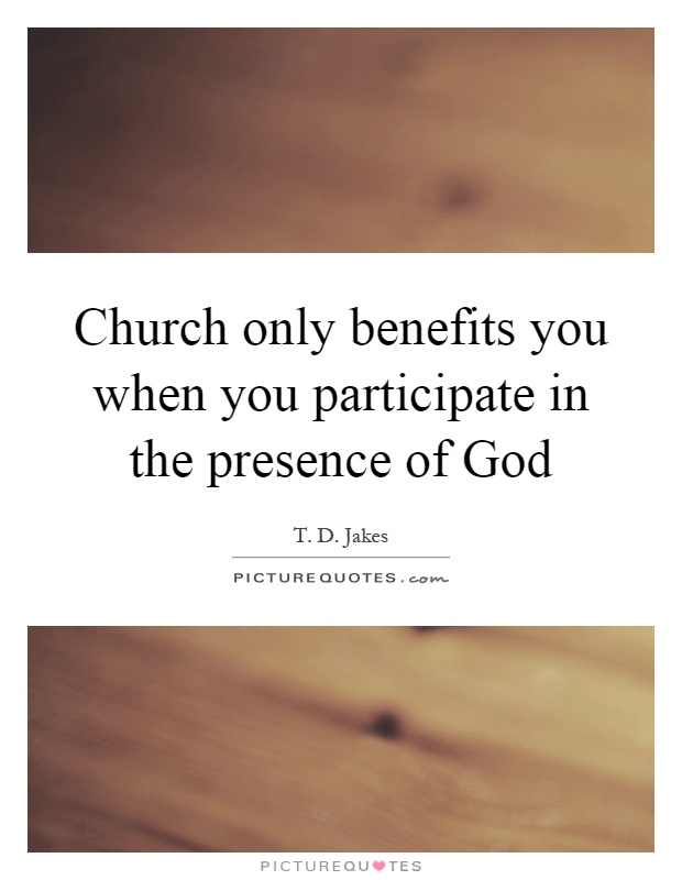 Church only benefits you when you participate in the presence of God Picture Quote #1