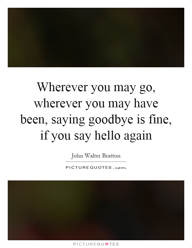 Wherever you may go, wherever you may have been, saying goodbye is fine, if you say hello again Picture Quote #1