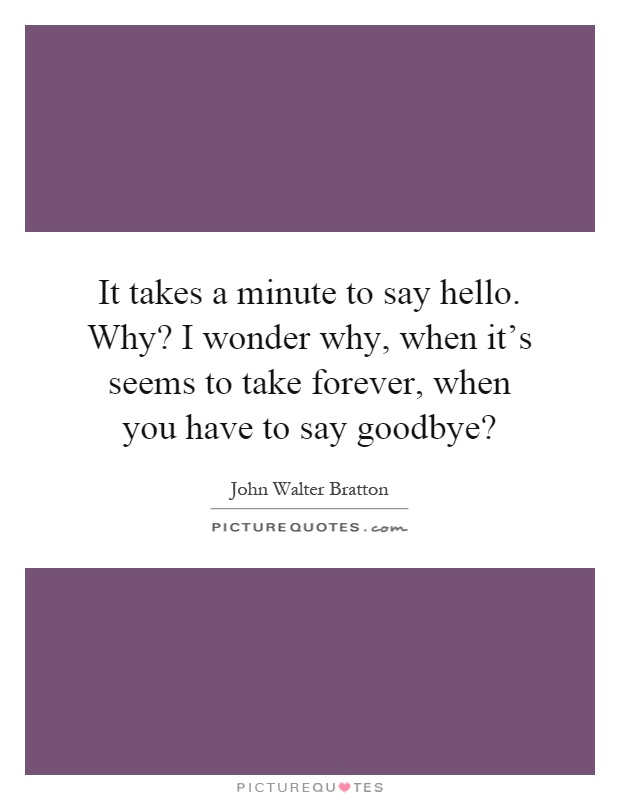 It takes a minute to say hello. Why? I wonder why, when it's seems to take forever, when you have to say goodbye? Picture Quote #1