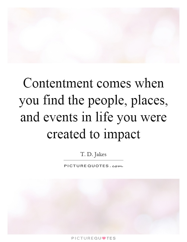 Contentment comes when you find the people, places, and events in life you were created to impact Picture Quote #1
