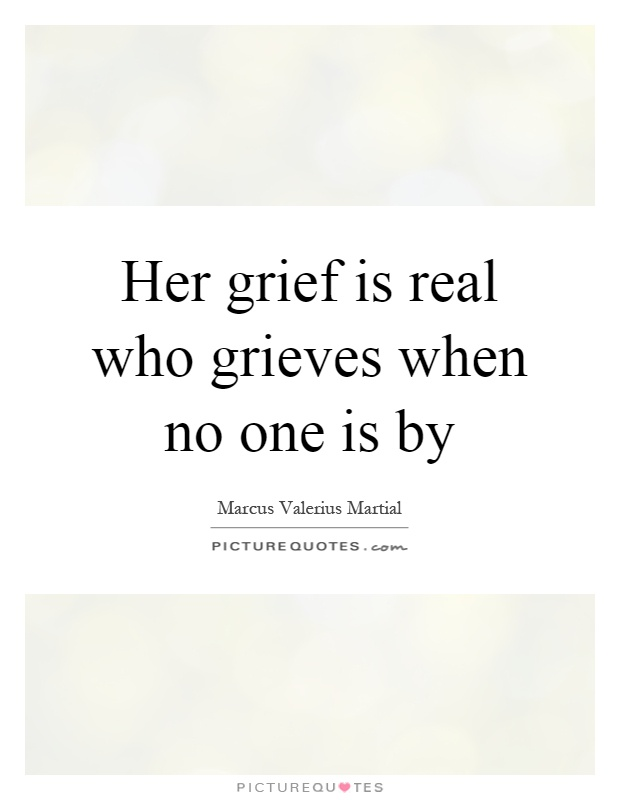 Her grief is real who grieves when no one is by Picture Quote #1