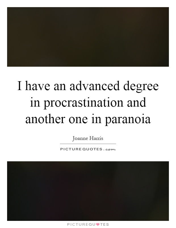 I have an advanced degree in procrastination and another one in paranoia Picture Quote #1