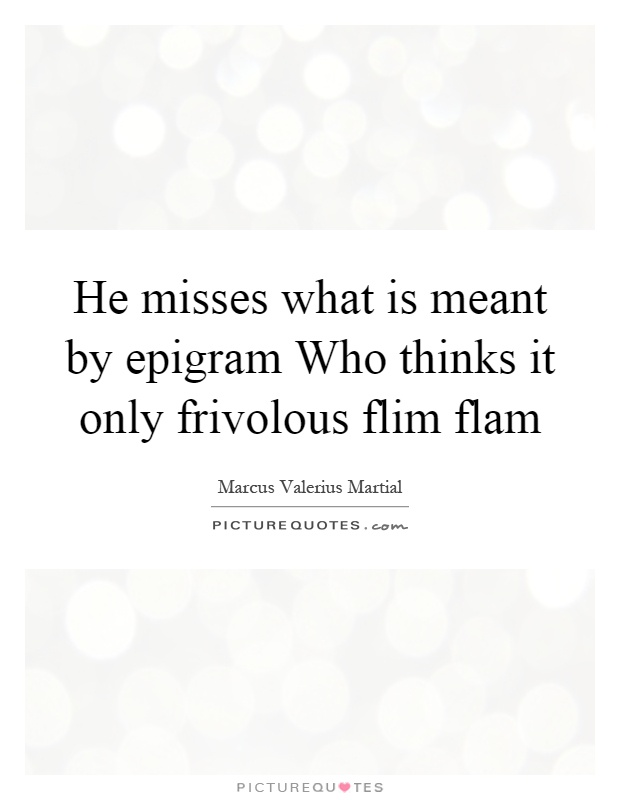 He misses what is meant by epigram Who thinks it only frivolous flim flam Picture Quote #1