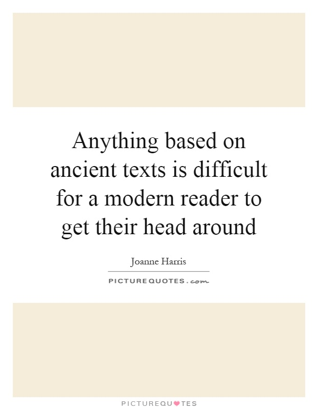 Anything based on ancient texts is difficult for a modern reader to get their head around Picture Quote #1