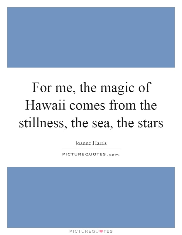 For me, the magic of Hawaii comes from the stillness, the sea, the stars Picture Quote #1