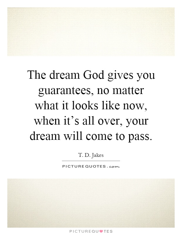 The dream God gives you guarantees, no matter what it looks like now, when it's all over, your dream will come to pass Picture Quote #1