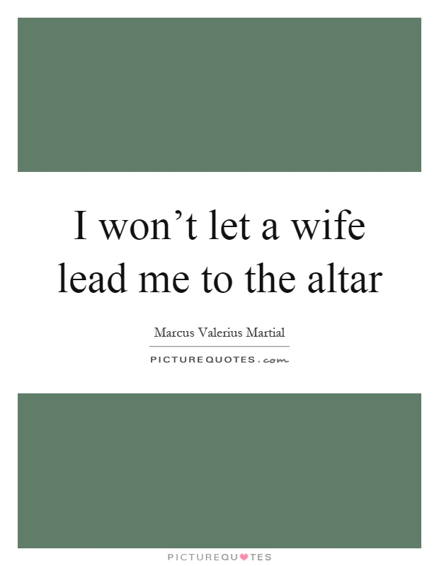 I won't let a wife lead me to the altar Picture Quote #1
