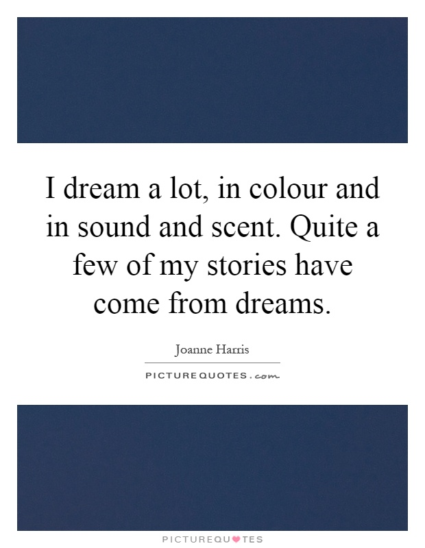 I dream a lot, in colour and in sound and scent. Quite a few of my stories have come from dreams Picture Quote #1