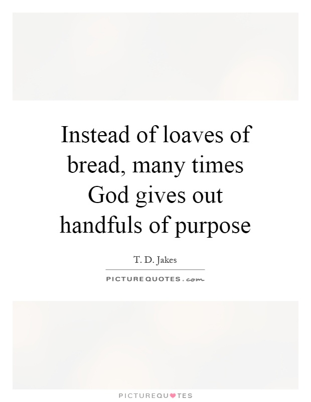 Instead of loaves of bread, many times God gives out handfuls of purpose Picture Quote #1
