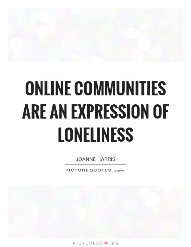 Online communities are an expression of loneliness Picture Quote #1