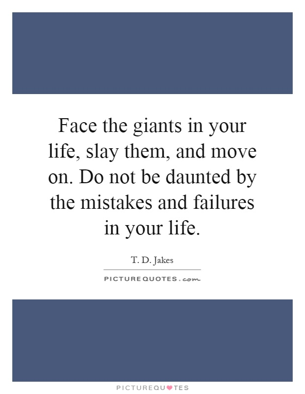 Face the giants in your life, slay them, and move on. Do not be daunted by the mistakes and failures in your life Picture Quote #1