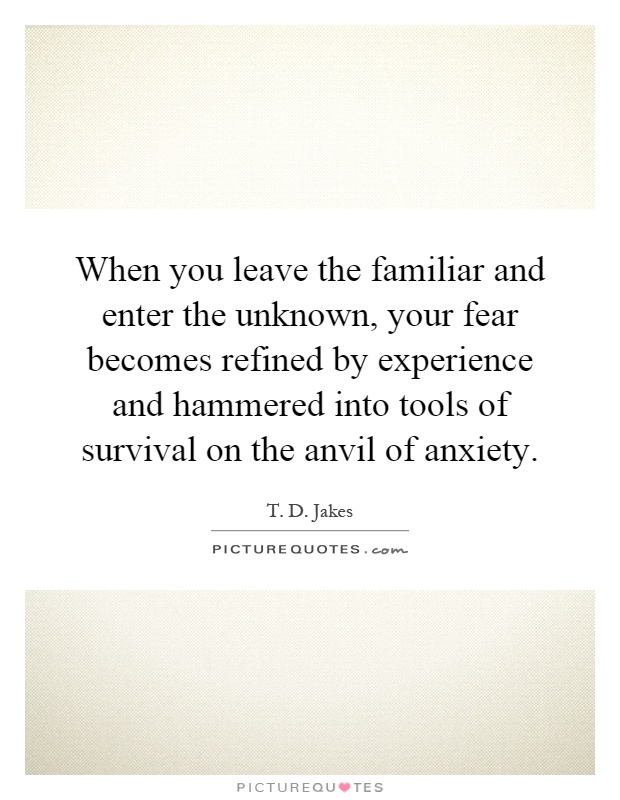 When you leave the familiar and enter the unknown, your fear becomes refined by experience and hammered into tools of survival on the anvil of anxiety Picture Quote #1