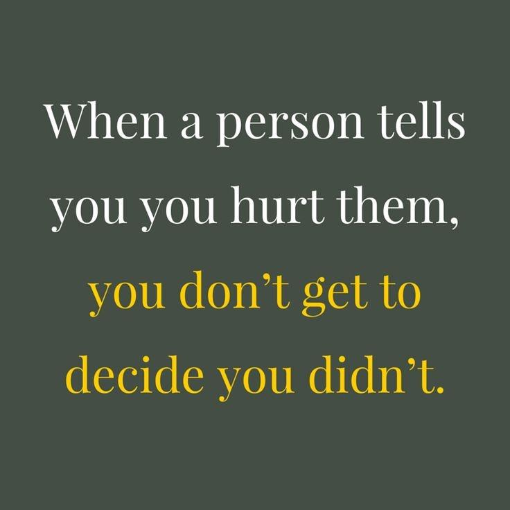 When a person tells you that you hurt them, you don't get to decide that you didn't Picture Quote #1