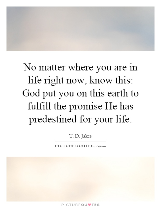 No matter where you are in life right now, know this: God put you on this earth to fulfill the promise He has predestined for your life Picture Quote #1