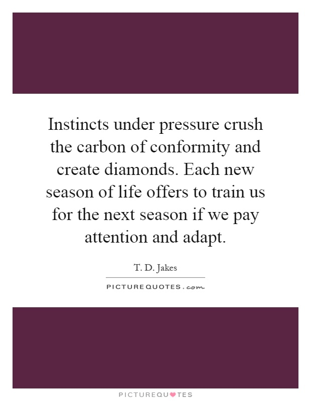 Instincts under pressure crush the carbon of conformity and create diamonds. Each new season of life offers to train us for the next season if we pay attention and adapt Picture Quote #1