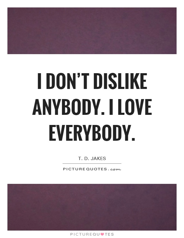 i don t dislike anybody i love everybody picture quotes