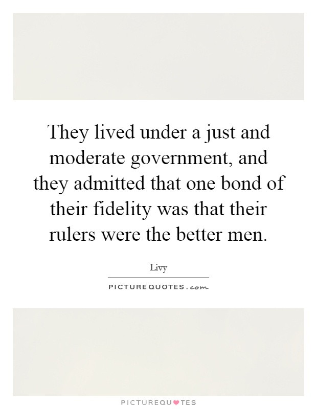 They lived under a just and moderate government, and they admitted that one bond of their fidelity was that their rulers were the better men Picture Quote #1