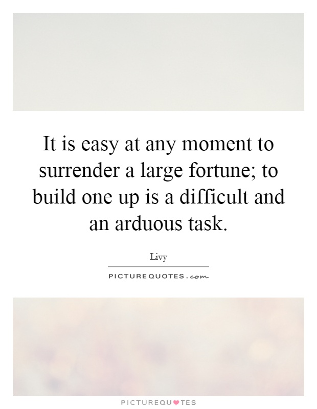 It is easy at any moment to surrender a large fortune; to build one up is a difficult and an arduous task Picture Quote #1