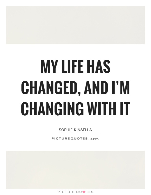 My life has changed, and I'm changing with it Picture Quote #1