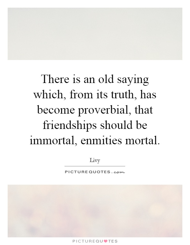 There is an old saying which, from its truth, has become proverbial, that friendships should be immortal, enmities mortal Picture Quote #1