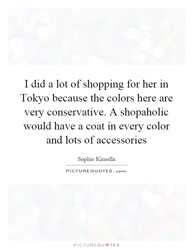 I did a lot of shopping for her in Tokyo because the colors here are very conservative. A shopaholic would have a coat in every color and lots of accessories Picture Quote #1