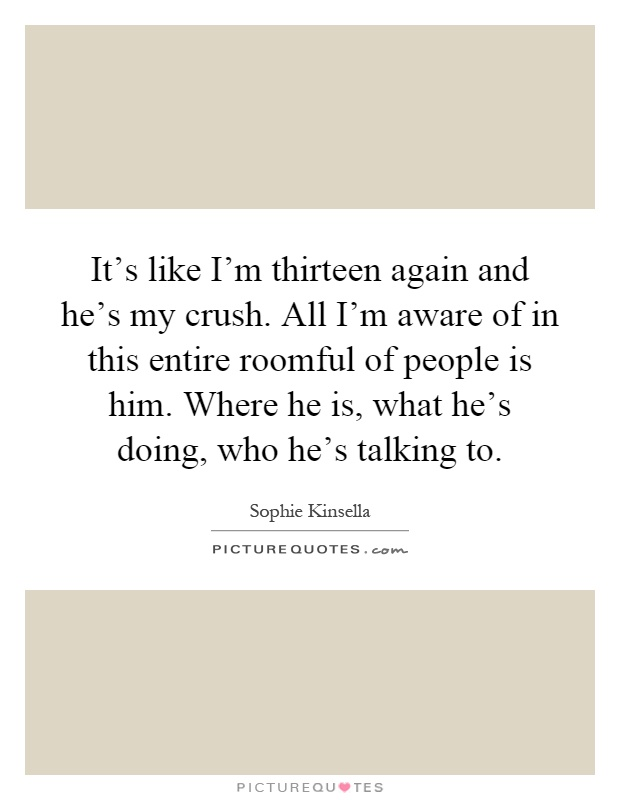 It's like I'm thirteen again and he's my crush. All I'm aware of in this entire roomful of people is him. Where he is, what he's doing, who he's talking to Picture Quote #1