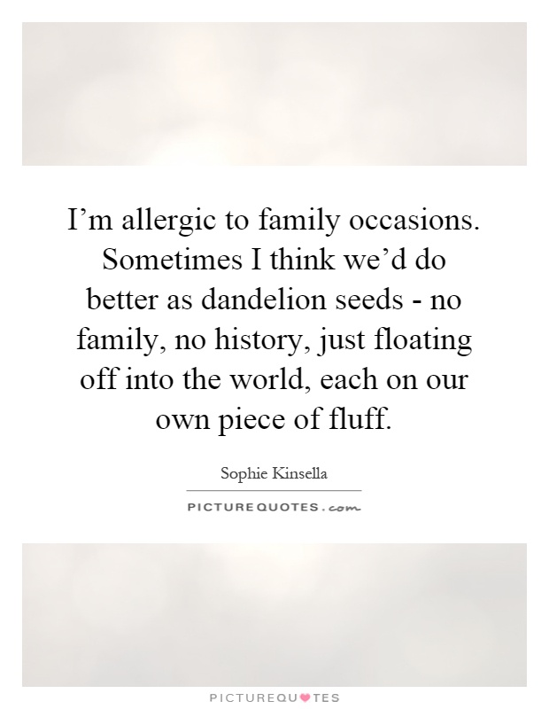 I'm allergic to family occasions. Sometimes I think we'd do better as dandelion seeds - no family, no history, just floating off into the world, each on our own piece of fluff Picture Quote #1