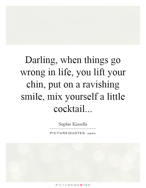 Darling, when things go wrong in life, you lift your chin, put on a ravishing smile, mix yourself a little cocktail Picture Quote #1