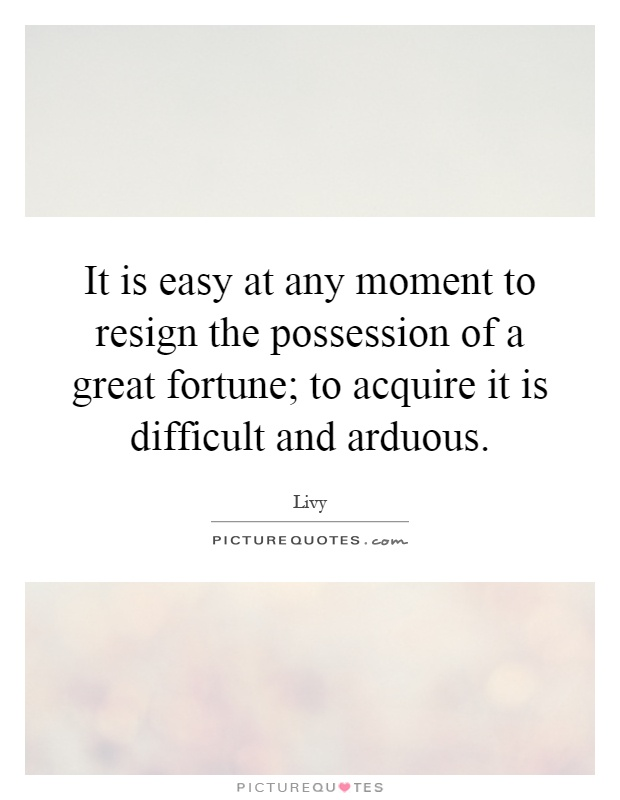 It is easy at any moment to resign the possession of a great fortune; to acquire it is difficult and arduous Picture Quote #1