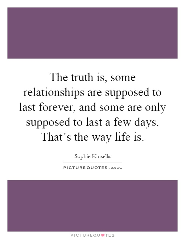 The truth is, some relationships are supposed to last forever, and some are only supposed to last a few days. That's the way life is Picture Quote #1