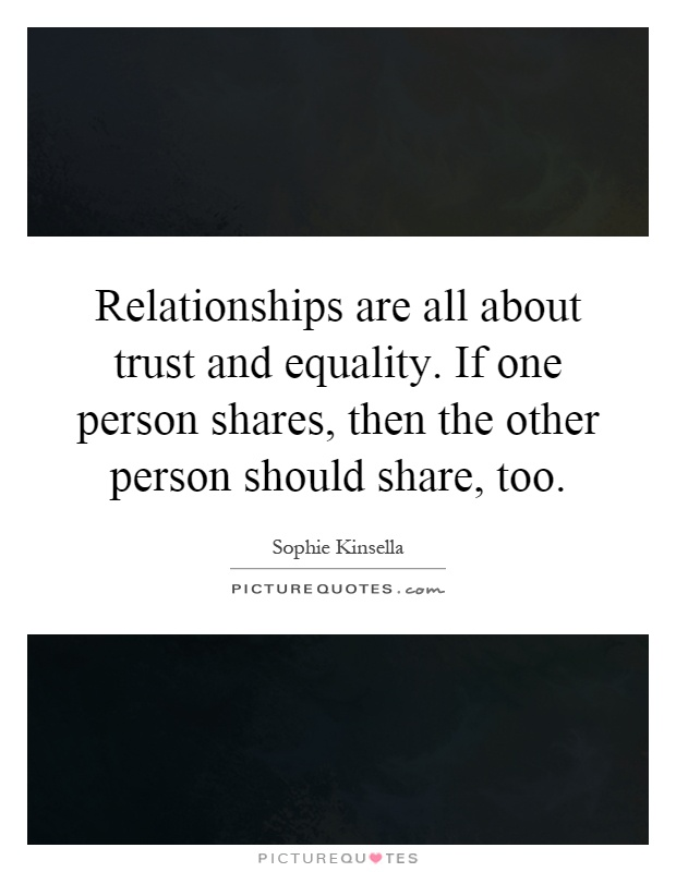 Relationships are all about trust and equality. If one person shares, then the other person should share, too Picture Quote #1