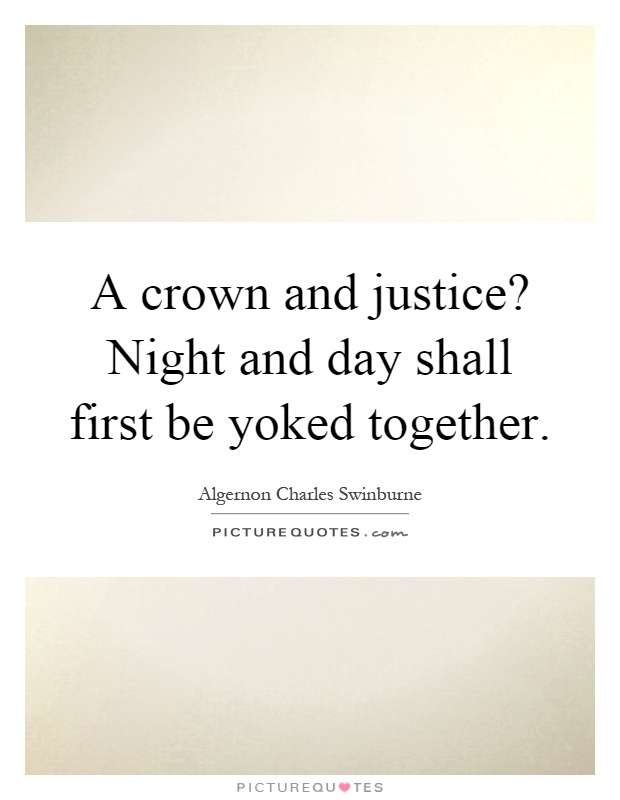 A crown and justice? Night and day shall first be yoked together Picture Quote #1